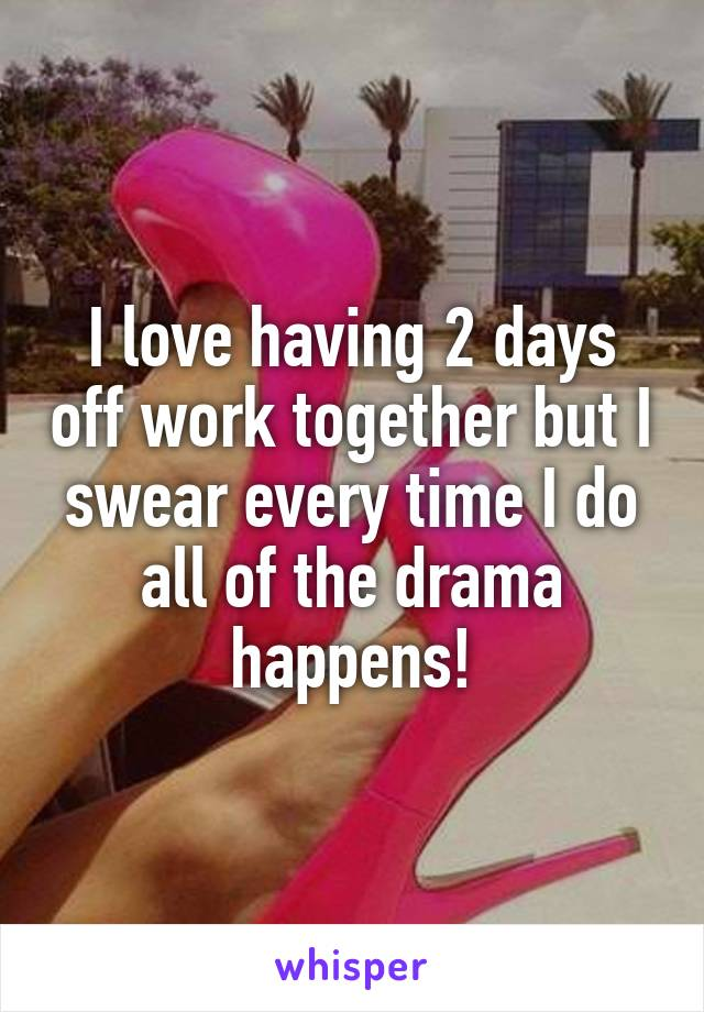 I love having 2 days off work together but I swear every time I do all of the drama happens!
