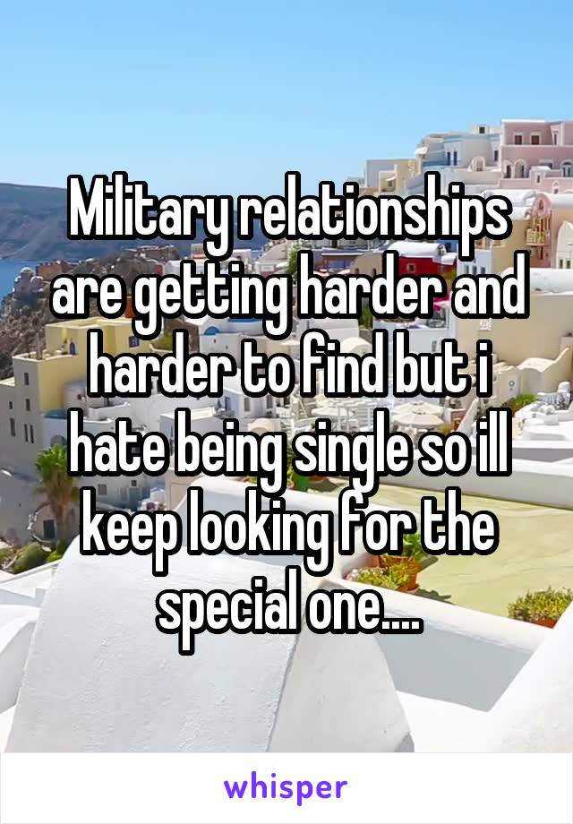 Military relationships are getting harder and harder to find but i hate being single so ill keep looking for the special one....