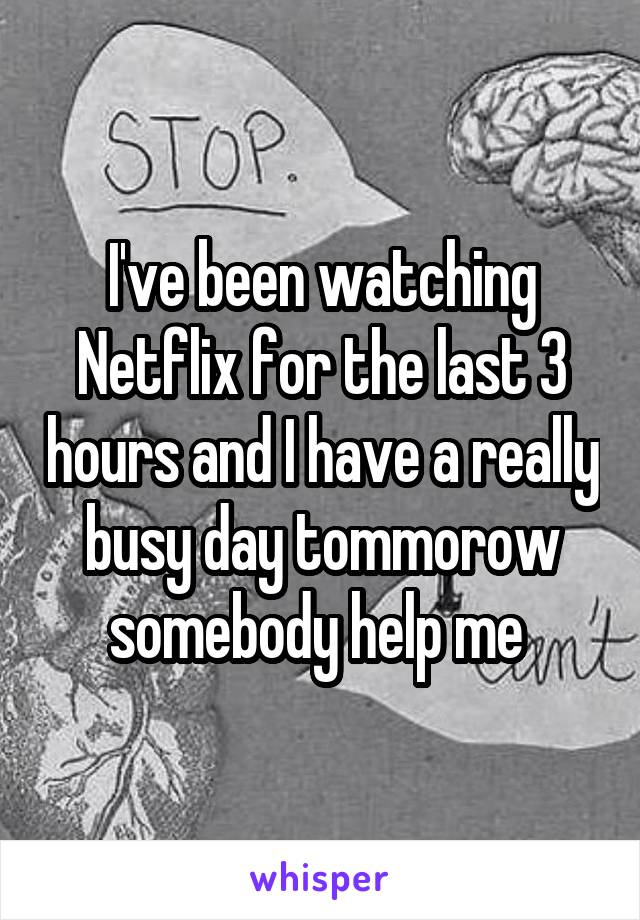 I've been watching Netflix for the last 3 hours and I have a really busy day tommorow somebody help me