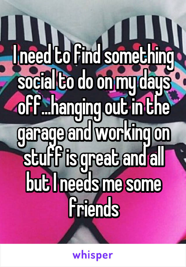 I need to find something social to do on my days off...hanging out in the garage and working on stuff is great and all but I needs me some friends