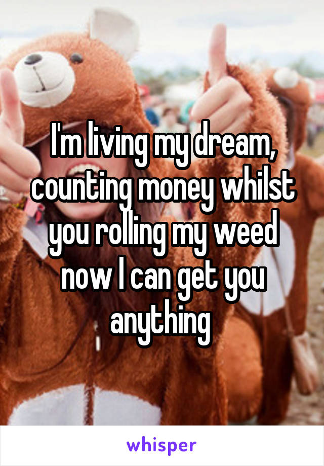 I'm living my dream, counting money whilst you rolling my weed now I can get you anything
