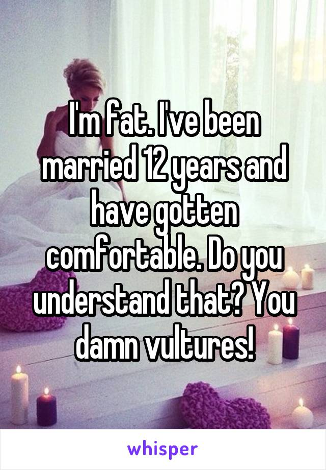 I'm fat. I've been married 12 years and have gotten comfortable. Do you understand that? You damn vultures!