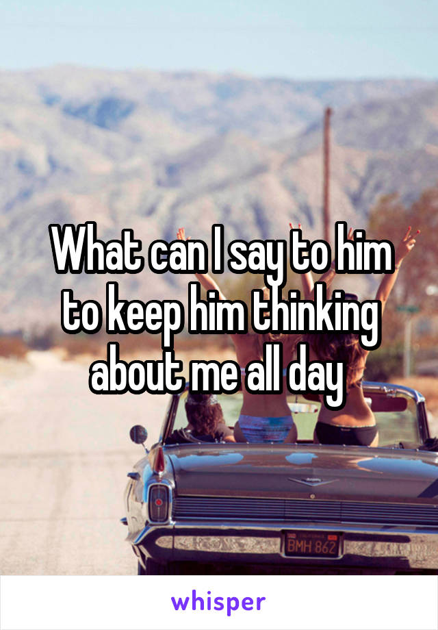 What can I say to him to keep him thinking about me all day