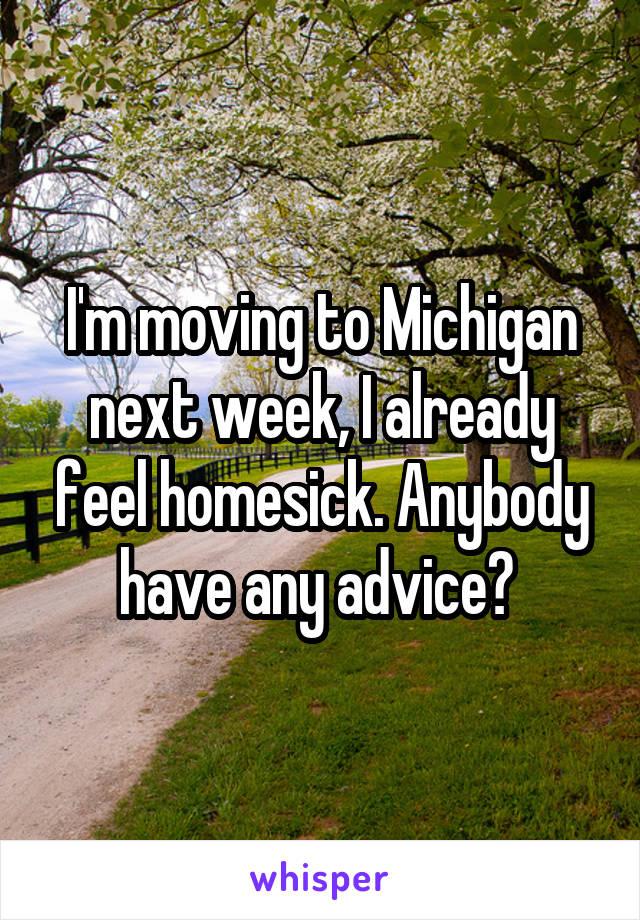 I'm moving to Michigan next week, I already feel homesick. Anybody have any advice?