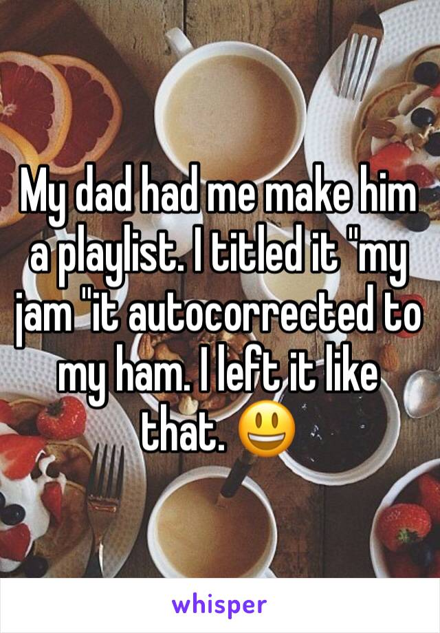 """My dad had me make him a playlist. I titled it """"my jam """"it autocorrected to my ham. I left it like that. 😃"""