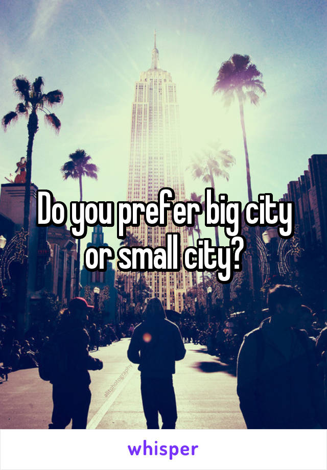 Do you prefer big city or small city?