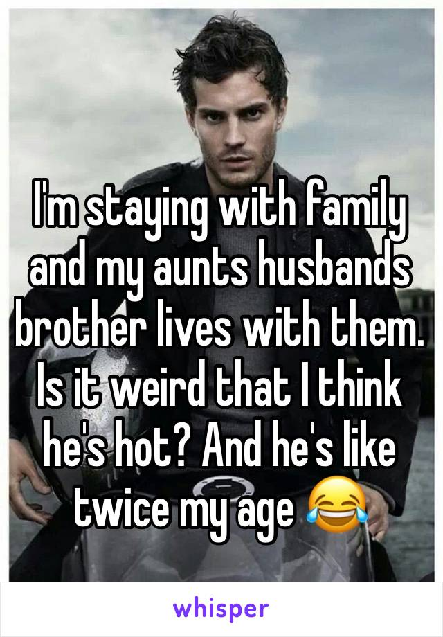 I'm staying with family and my aunts husbands brother lives with them. Is it weird that I think he's hot? And he's like twice my age 😂