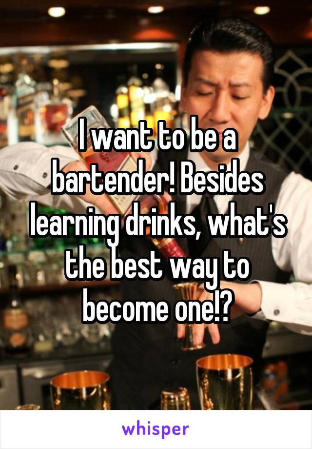 I want to be a bartender! Besides learning drinks, what's the best way to become one!?