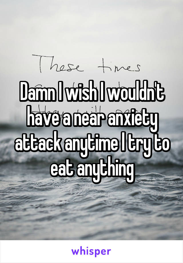 Damn I wish I wouldn't have a near anxiety attack anytime I try to eat anything