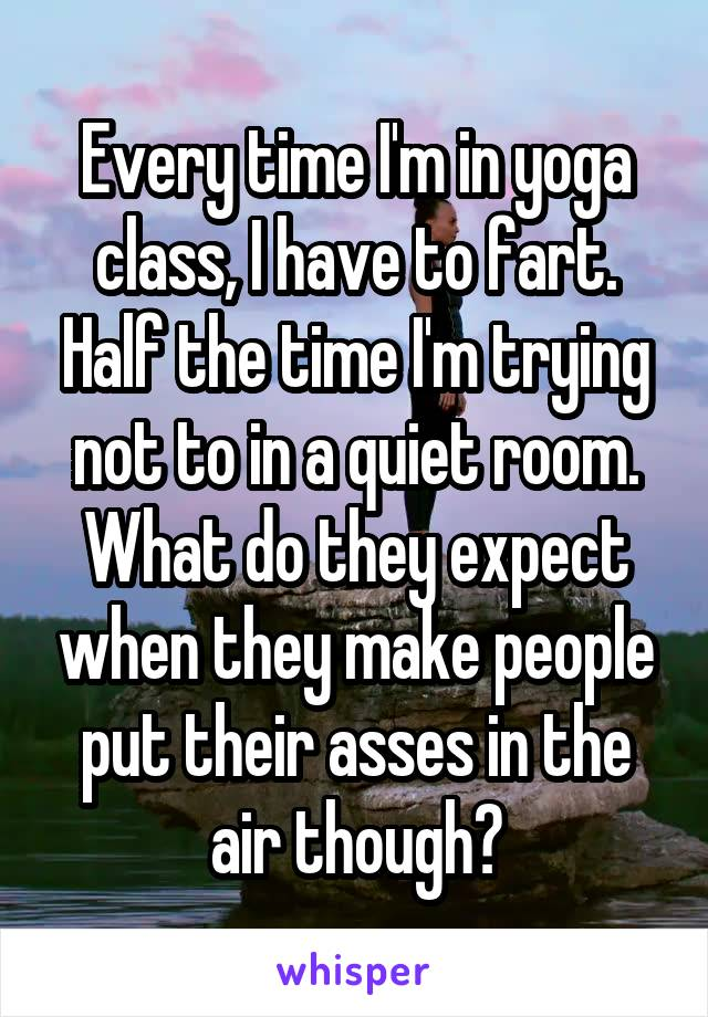 Every time I'm in yoga class, I have to fart. Half the time I'm trying not to in a quiet room. What do they expect when they make people put their asses in the air though?