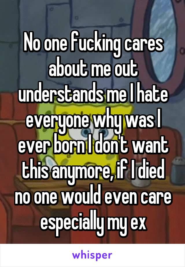 No one fucking cares about me out understands me I hate everyone why was I ever born I don't want this anymore, if I died no one would even care especially my ex