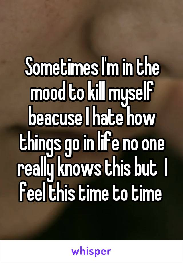 Sometimes I'm in the mood to kill myself beacuse I hate how things go in life no one really knows this but  I feel this time to time
