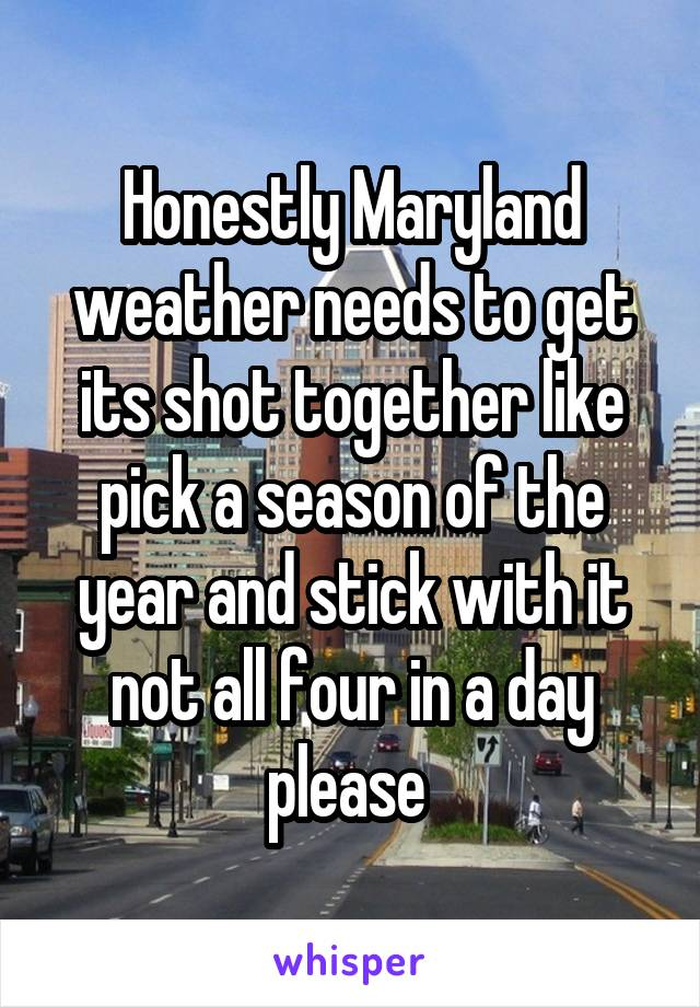 Honestly Maryland weather needs to get its shot together like pick a season of the year and stick with it not all four in a day please