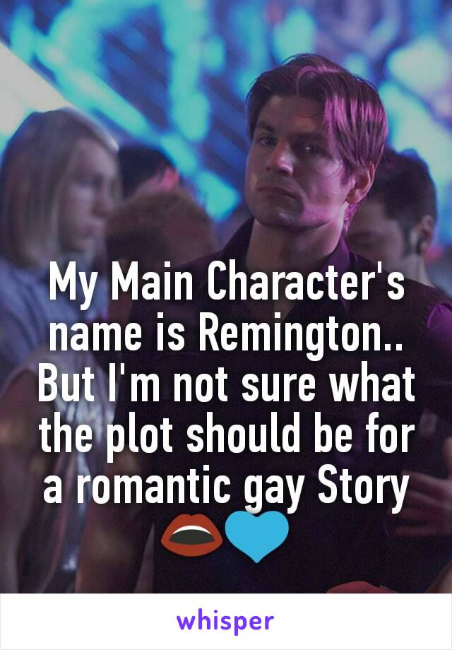 My Main Character's name is Remington.. But I'm not sure what the plot should be for a romantic gay Story 👄💙