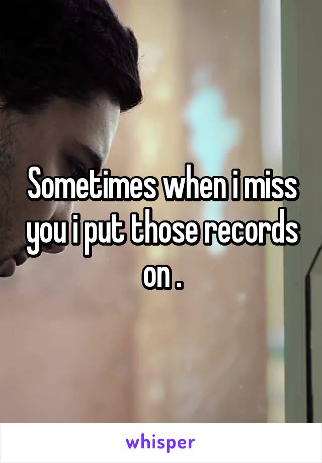Sometimes when i miss you i put those records on .