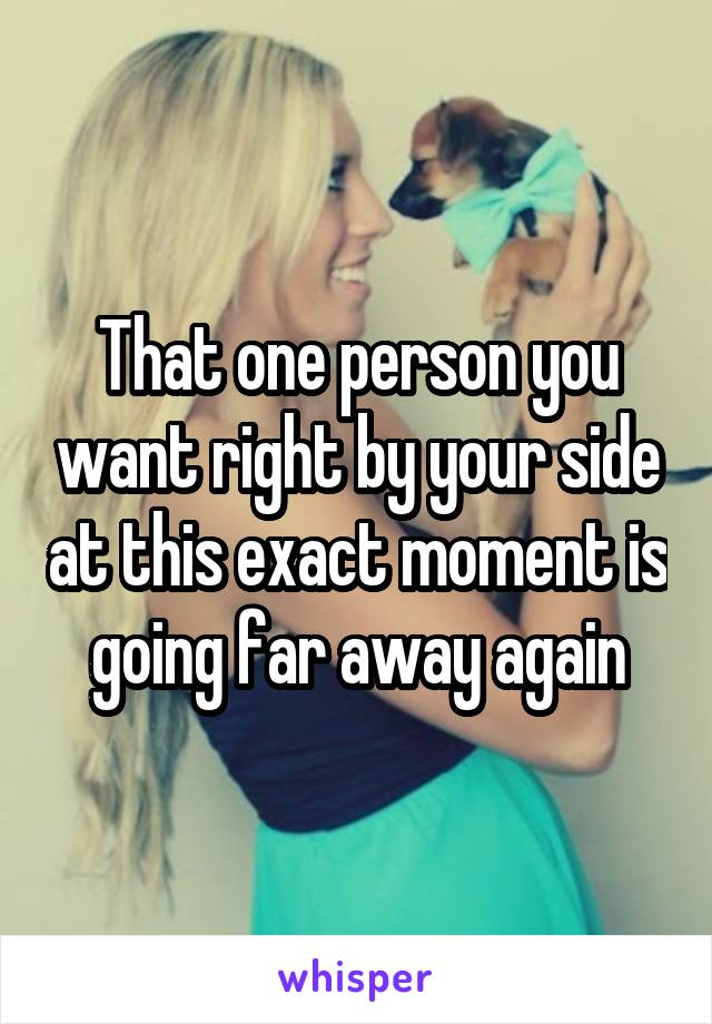 That one person you want right by your side at this exact moment is going far away again