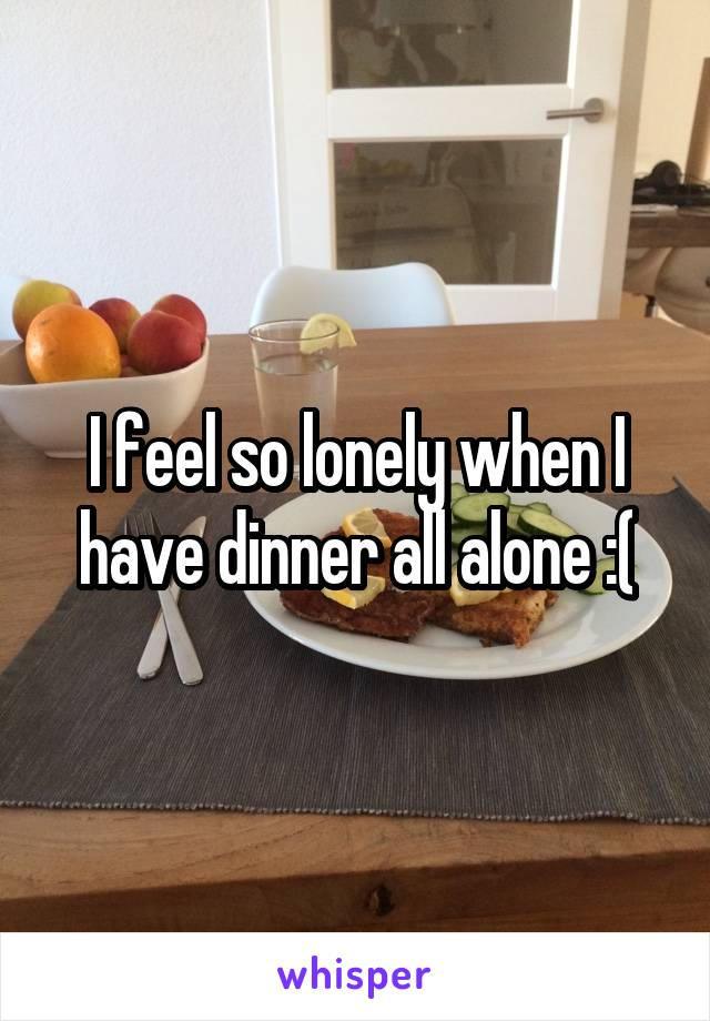I feel so lonely when I have dinner all alone :(