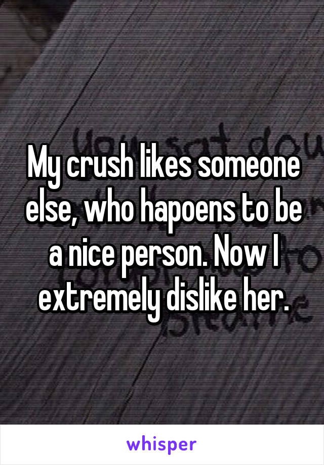 My crush likes someone else, who hapoens to be a nice person. Now I extremely dislike her.
