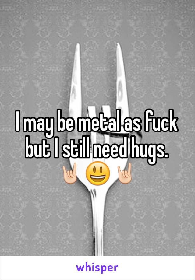 I may be metal as fuck but I still need hugs. 🤘🏻😃🤘🏻