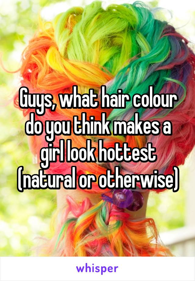 Guys, what hair colour do you think makes a girl look hottest (natural or otherwise)