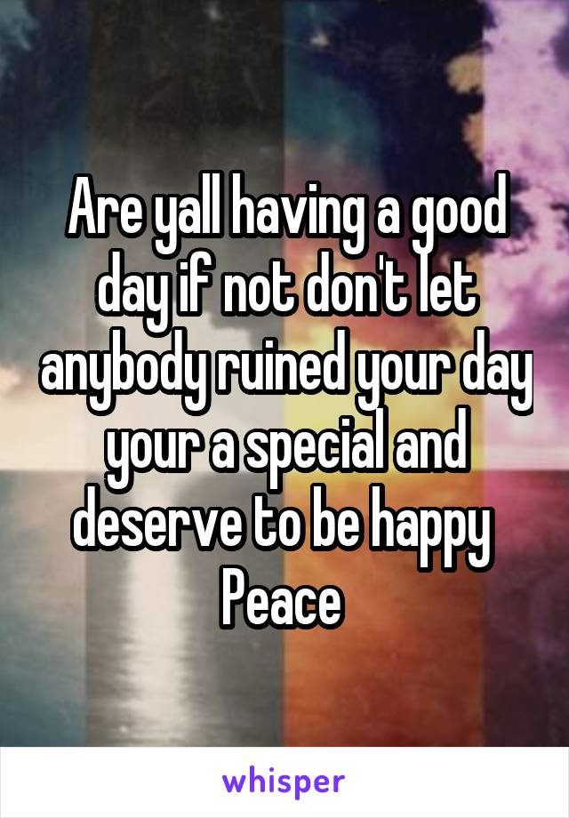 Are yall having a good day if not don't let anybody ruined your day your a special and deserve to be happy  Peace