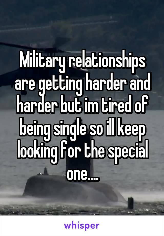Military relationships are getting harder and harder but im tired of being single so ill keep looking for the special one....