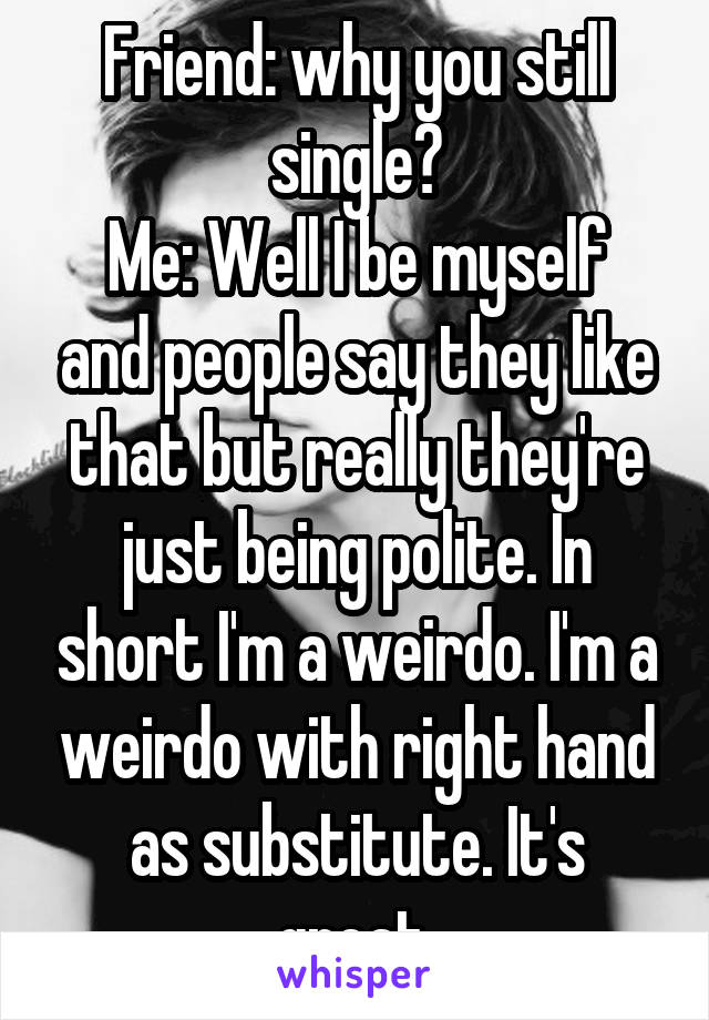 Friend: why you still single? Me: Well I be myself and people say they like that but really they're just being polite. In short I'm a weirdo. I'm a weirdo with right hand as substitute. It's great.