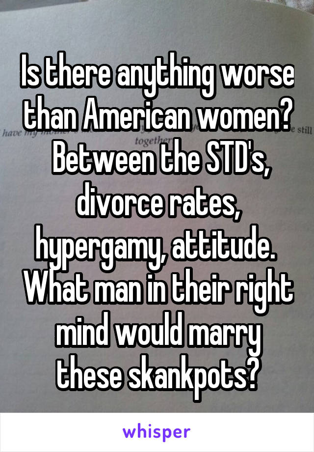 Is there anything worse than American women?  Between the STD's, divorce rates, hypergamy, attitude.  What man in their right mind would marry these skankpots?