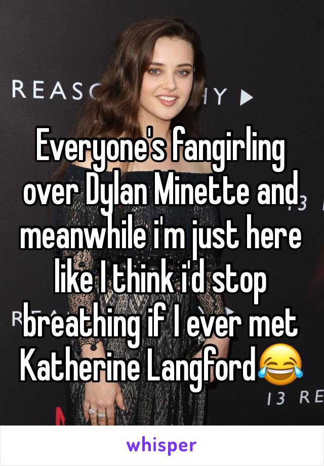 Everyone's fangirling over Dylan Minette and meanwhile i'm just here like I think i'd stop breathing if I ever met Katherine Langford😂