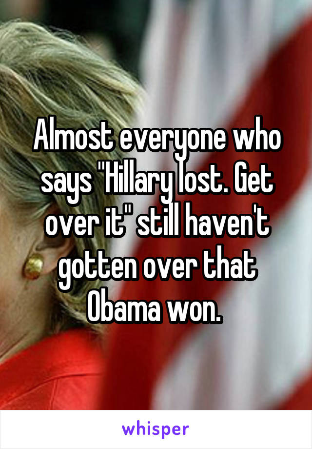 "Almost everyone who says ""Hillary lost. Get over it"" still haven't gotten over that Obama won."