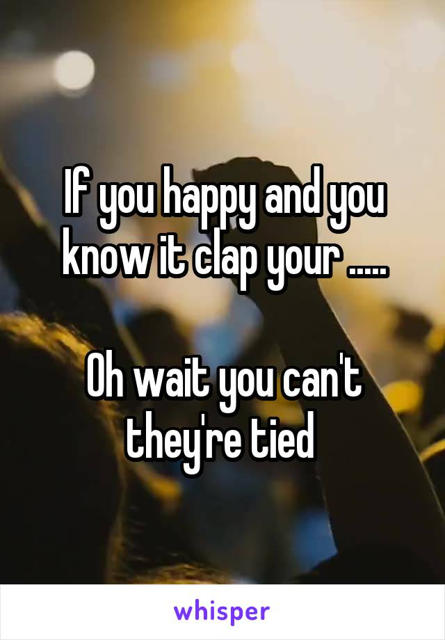 If you happy and you know it clap your .....  Oh wait you can't they're tied