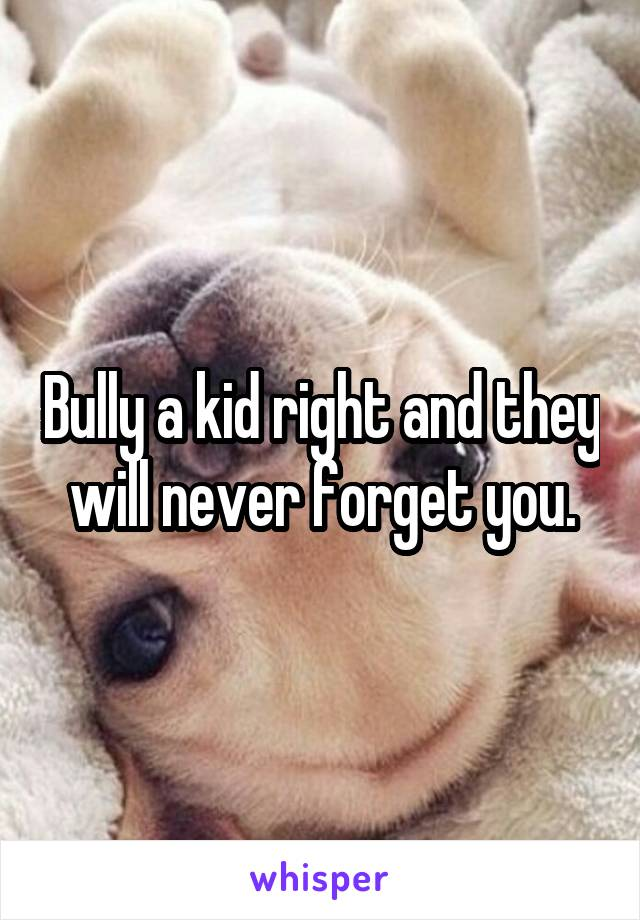 Bully a kid right and they will never forget you.