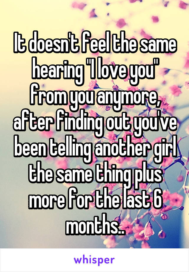 "It doesn't feel the same hearing ""I love you"" from you anymore, after finding out you've been telling another girl the same thing plus more for the last 6 months.."