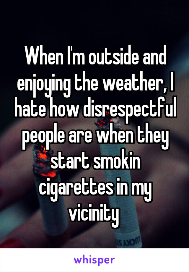 When I'm outside and enjoying the weather, I hate how disrespectful people are when they start smokin cigarettes in my vicinity