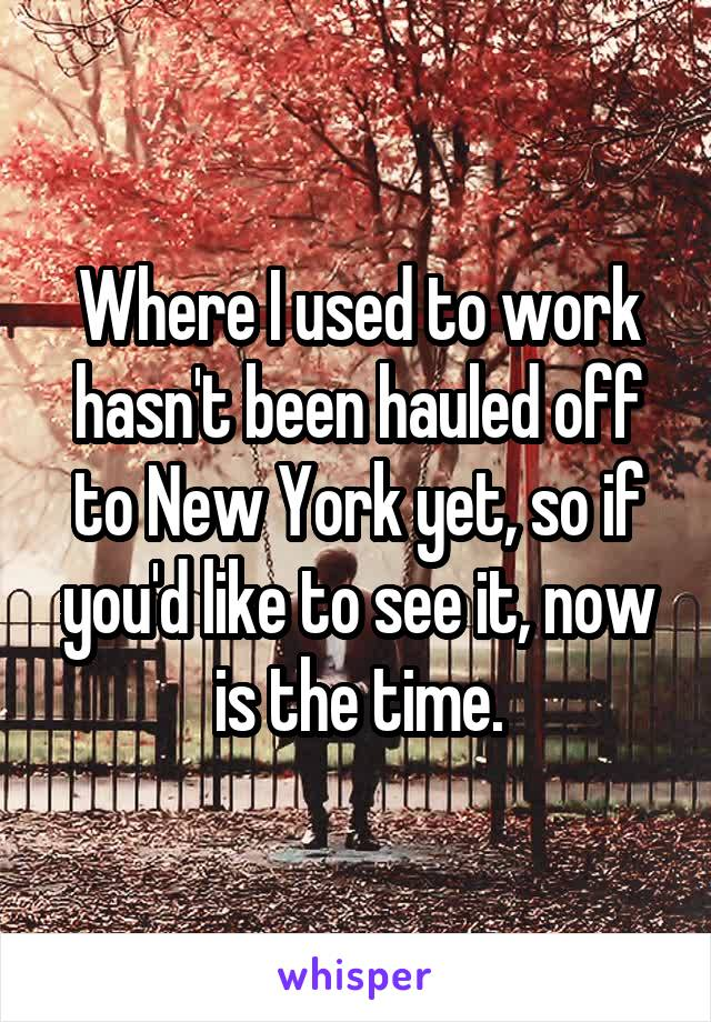 Where I used to work hasn't been hauled off to New York yet, so if you'd like to see it, now is the time.