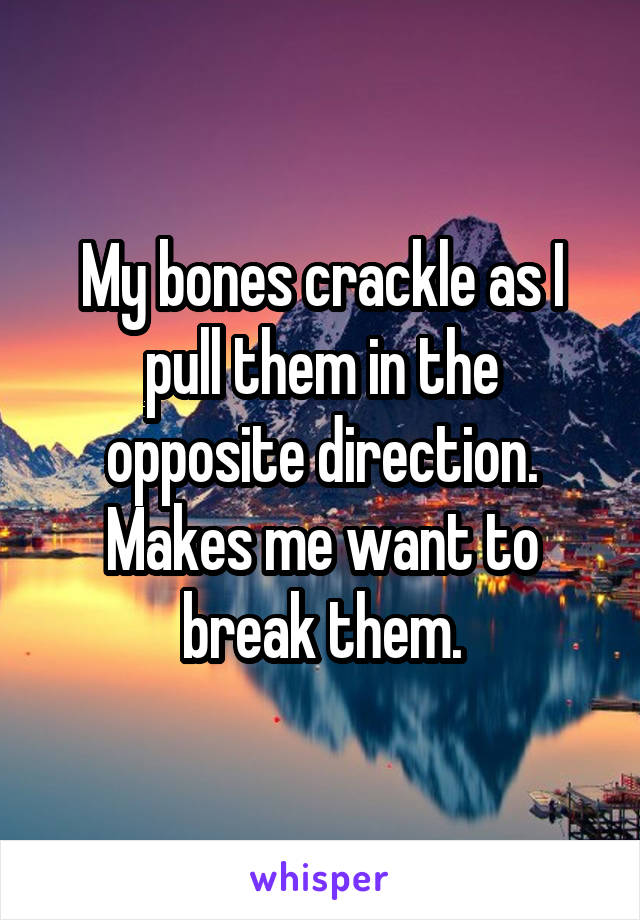 My bones crackle as I pull them in the opposite direction. Makes me want to break them.