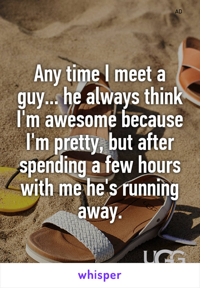Any time I meet a guy... he always think I'm awesome because I'm pretty, but after spending a few hours with me he's running away.