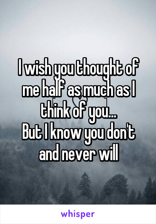 I wish you thought of me half as much as I think of you... But I know you don't and never will