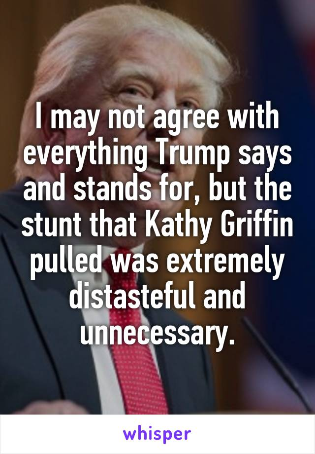 I may not agree with everything Trump says and stands for, but the stunt that Kathy Griffin pulled was extremely distasteful and unnecessary.