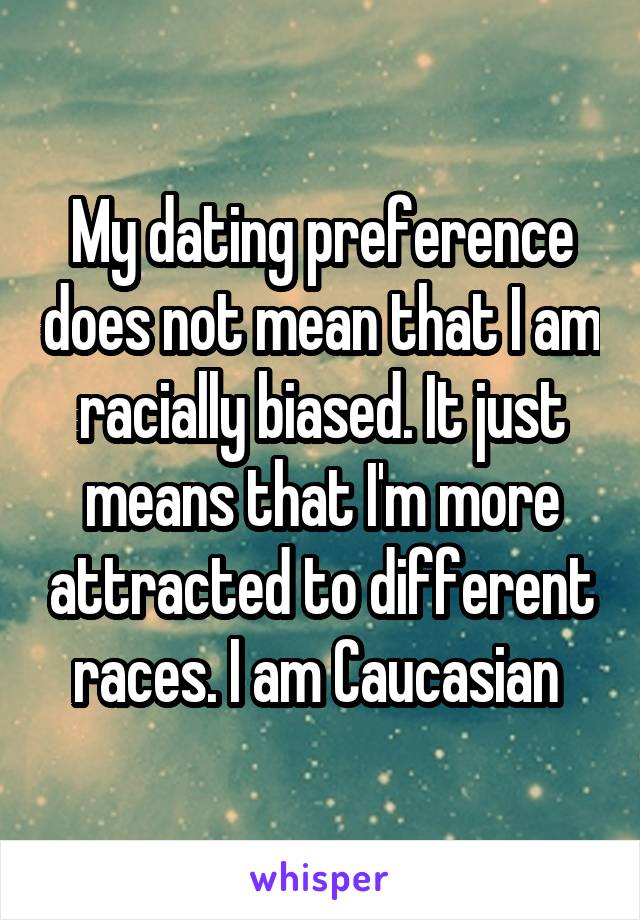My dating preference does not mean that I am racially biased. It just means that I'm more attracted to different races. I am Caucasian