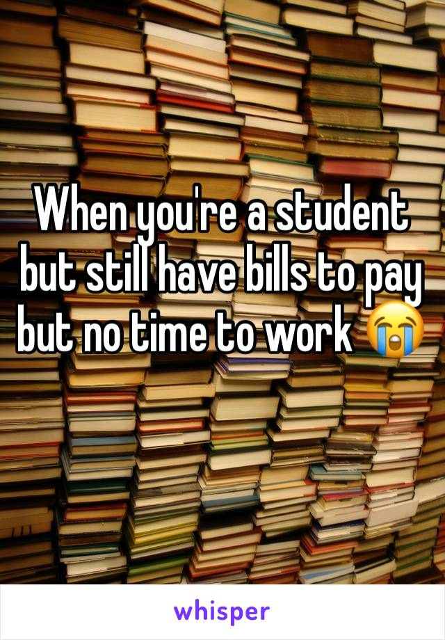 When you're a student but still have bills to pay but no time to work 😭