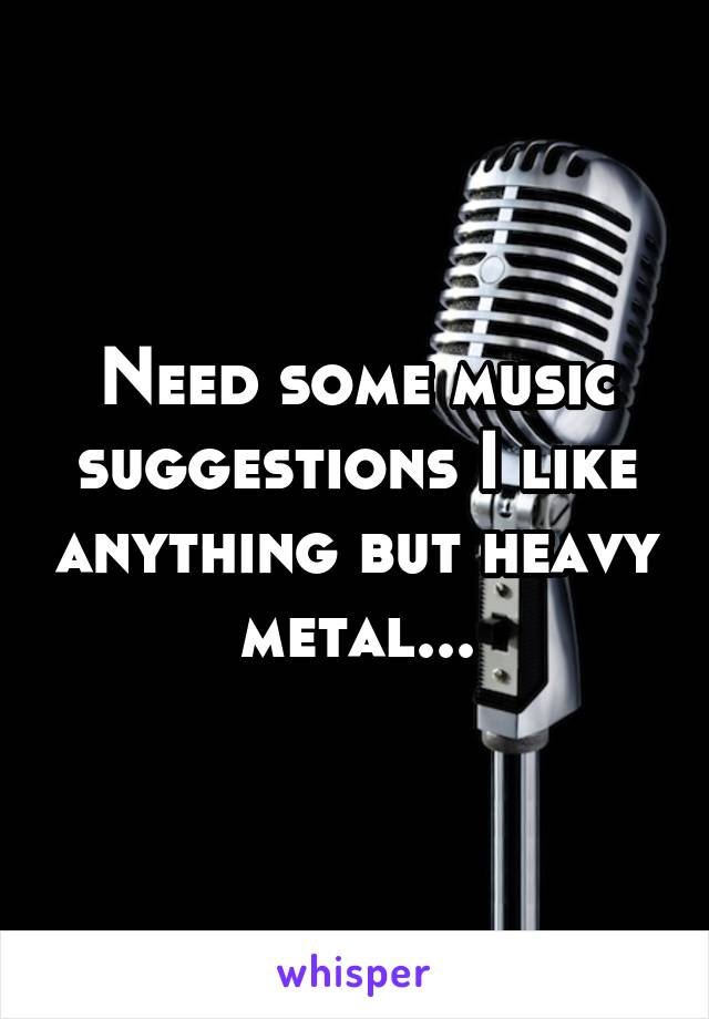 Need some music suggestions I like anything but heavy metal...