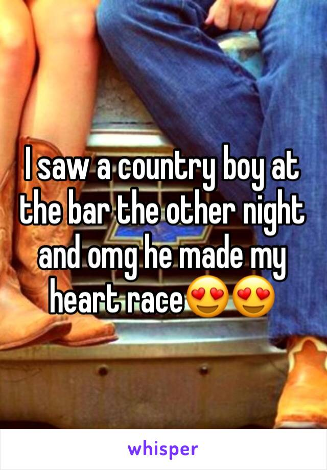 I saw a country boy at the bar the other night and omg he made my heart race😍😍
