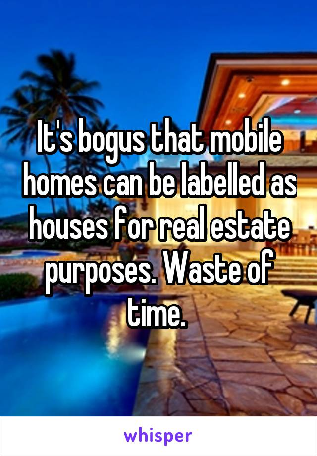 It's bogus that mobile homes can be labelled as houses for real estate purposes. Waste of time.