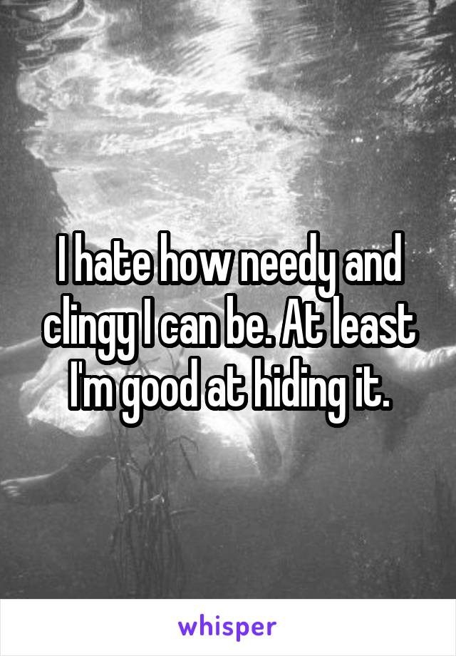 I hate how needy and clingy I can be. At least I'm good at hiding it.