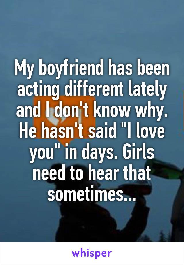 """My boyfriend has been acting different lately and I don't know why. He hasn't said """"I love you"""" in days. Girls need to hear that sometimes..."""