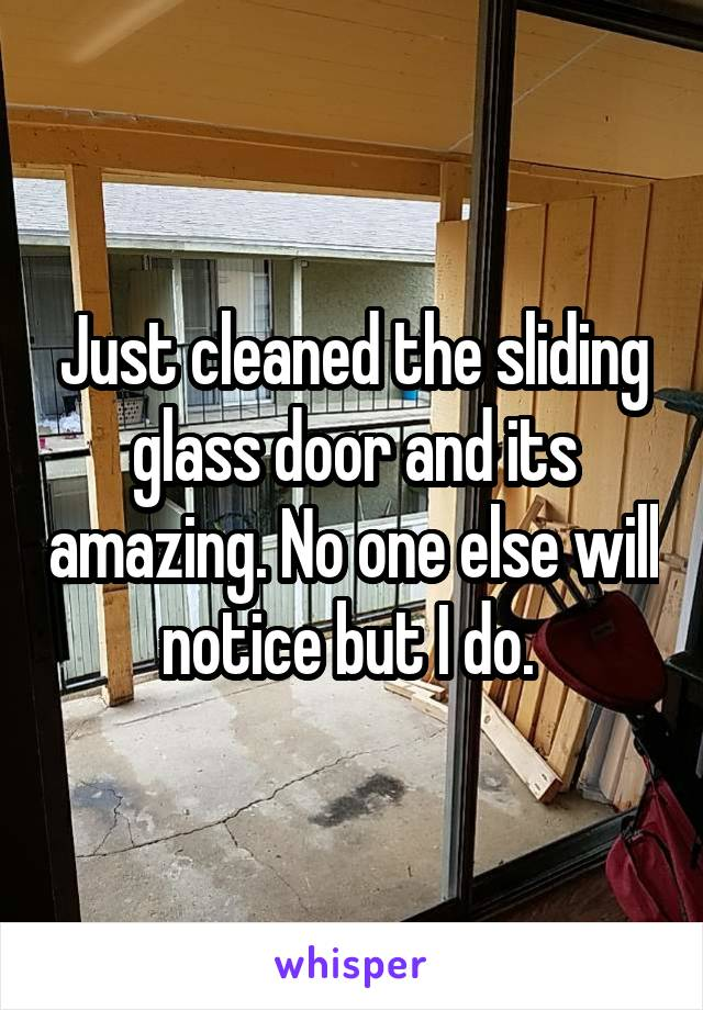 Just cleaned the sliding glass door and its amazing. No one else will notice but I do.