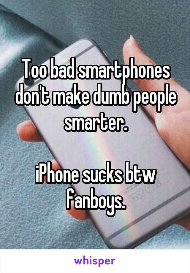 Too bad smartphones don't make dumb people smarter.  iPhone sucks btw fanboys.