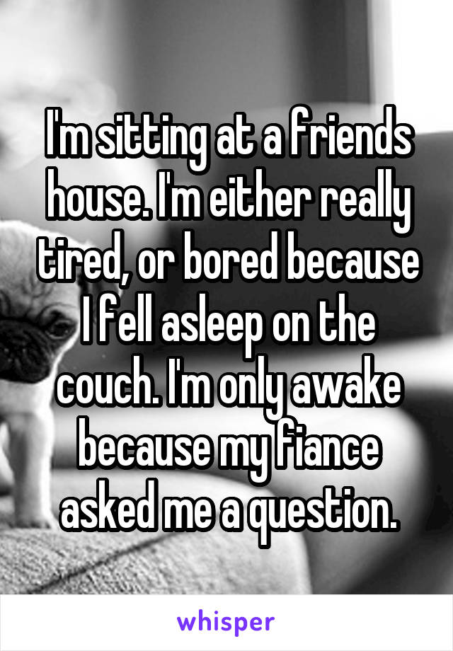 I'm sitting at a friends house. I'm either really tired, or bored because I fell asleep on the couch. I'm only awake because my fiance asked me a question.