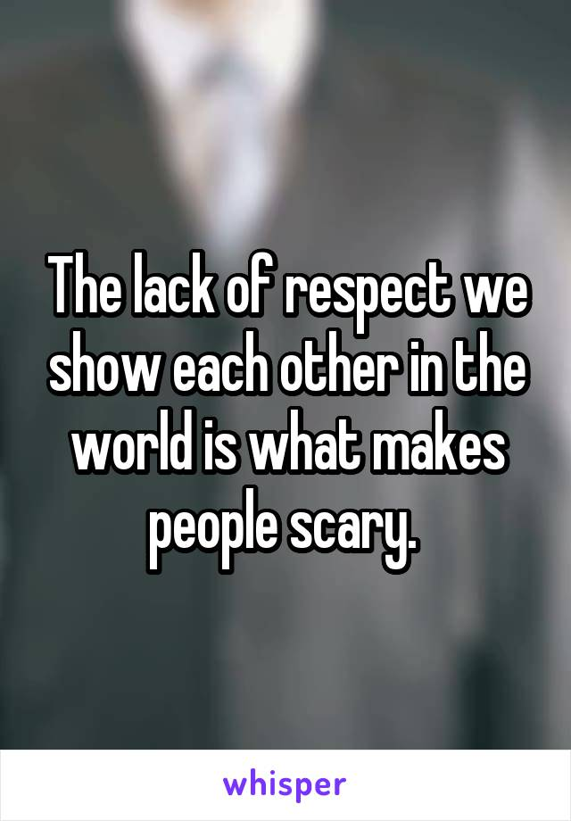 The lack of respect we show each other in the world is what makes people scary.